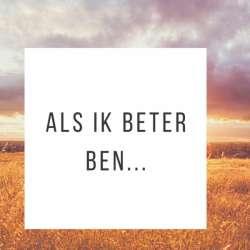 Als ik beter ben...